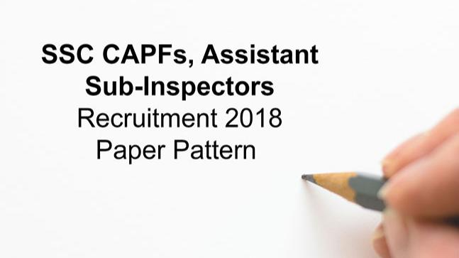 SSC CAPFs, Assistant, Sub-Inspectors Recruitment 2018 discharged at ssc.nic.in: Paper Pattern